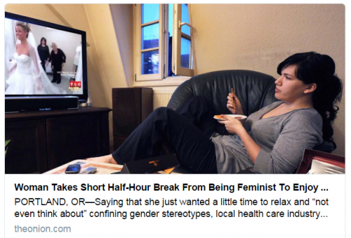http://www.theonion.com/article/woman-takes-short-half-hour-break-from-being-femin-35026